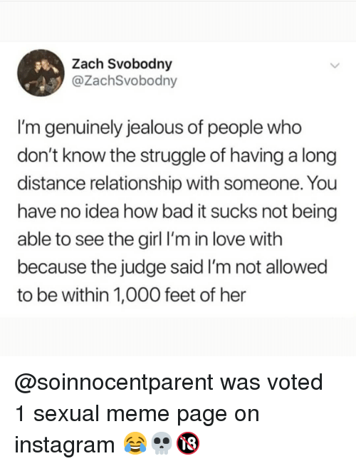 long distance relationship: Zach Svobodny  @ZachSvobodny  I'm genuinely jealous of people who  don't know the struggle of having a long  distance relationship with someone. You  have no idea how bad it sucks not being  able to see the girl l'm in love with  because the judge said I'm not allowed  to be within 1,000 feet of her @soinnocentparent was voted 1 sexual meme page on instagram 😂💀🔞