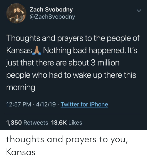 thoughts and prayers: Zach Svobodny  @ZachSvobodny  Thoughts and prayers to the people of  Kansas  Nothing bad happened. It's  just that there are about 3 million  people who had to wake up there this  morning  12:57 PM 4/12/19. Twitter for iPhone  1,350 Retweets 13.6K Likes thoughts and prayers to you, Kansas