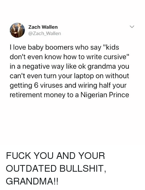 """Fuck You, Grandma, and Love: Zach Wallen  @Zach_Wallen  I love baby boomers who say """"kid  don't even know how to write cursive""""  in a negative way like ok grandma you  can't even turn your laptop on without  getting 6 viruses and wiring half your  retirement money to a Nigerian Prince FUCK YOU AND YOUR OUTDATED BULLSHIT, GRANDMA!!"""