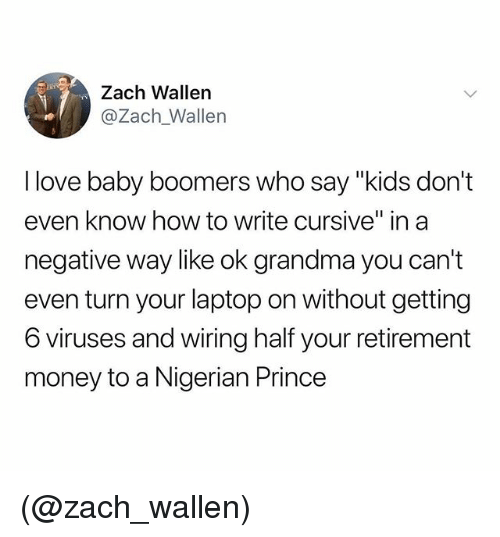 "Grandma, Love, and Money: Zach Wallen  @Zach_Wallen  l love baby boomers who say ""kids don't  even know how to write cursive"" in a  negative way like ok grandma you can't  even turn your laptop on without getting  6 viruses and wiring half your retirement  money to a Nigerian Prince (@zach_wallen)"