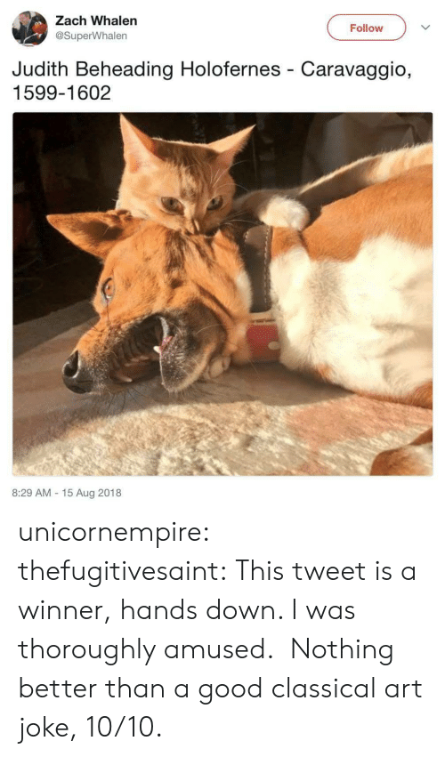 Judith: Zach Whalen  Follow  @SuperWhalen  Judith Beheading Holofernes Caravaggio,  1599-1602  8:29 AM 15 Aug 2018 unicornempire: thefugitivesaint: This tweet is a winner, hands down. I was thoroughly amused. Nothing better than a good classical art joke, 10/10.