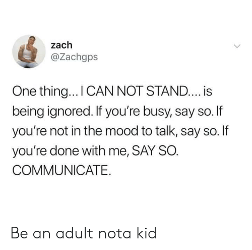 nota: zach  @Zachgps  One thing... I CAN NOT STAND.... is  being ignored. If you're busy, say so.If  you're not in the mood to talk, say so. If  you're done with me, SAY SO.  COMMUNICATE Be an adult nota kid