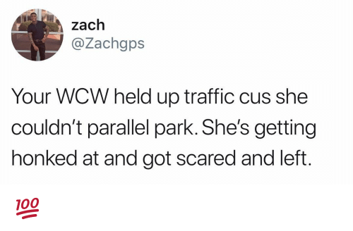 WCW: zach  @Zachgps  Your WCW held up traffic cus she  couldn't parallel park. She's getting  honked at and got scared and left 💯