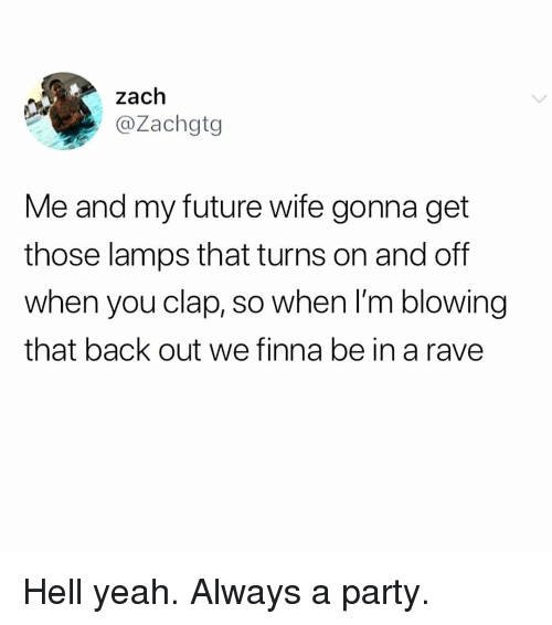 Rave: zach  @Zachgtg  Me and my future wife gonna get  those lamps that turns on and off  when you clap, so when I'm blowing  that back out we finna be in a rave Hell yeah. Always a party.