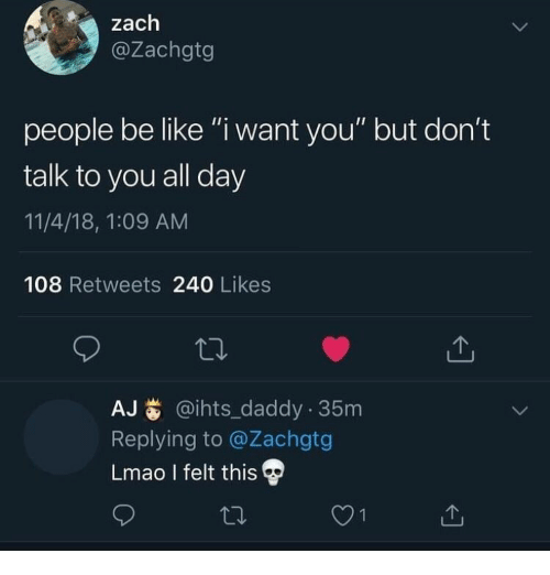 """people be like: zach  @Zachgtg  people be like """"i want you"""" but don't  talk to you all day  11/4/18, 1:09 AM  108 Retweets 240 Likes  AJ@ihts_daddy 35m  Replying to @Zachgtg  Lmao I felt this"""