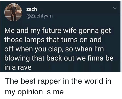 Future, Best, and World: zach  @Zachtyvm  Me and my future wife gonna get  those lamps that turns on and  off when you clap, so when I'm  blowing that back out we finna be  n a rave The best rapper in the world in my opinion is me