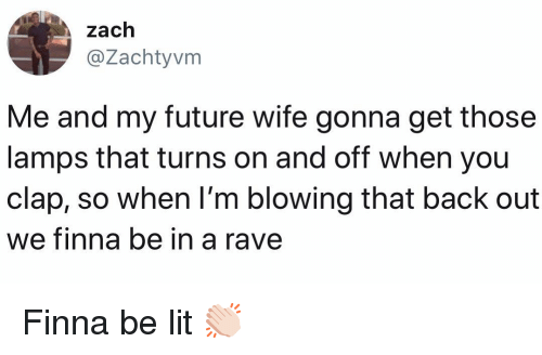 A Rave: zach  @Zachtyvm  Me and my future wife gonna get those  lamps that turns on and off when you  clap, so when l'm blowing that back out  we finna be in  a rave Finna be lit 👏🏻