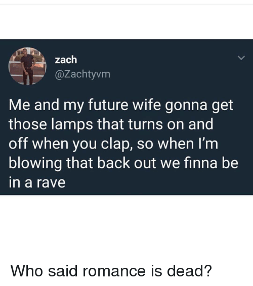 A Rave: zach  @Zachtyvm  Me and my future wife gonna get  those lamps that turns on and  off when you clap, so when I'nm  blowing that back out we finna be  in a rave Who said romance is dead?