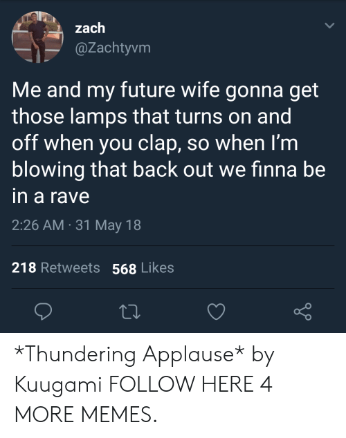 A Rave: zach  @Zachtyvm  Me and my future wife gonna get  those lamps that turns on and  off when you clap, so when I'm  blowing that back out we finna be  in a rave  2:26 AM 31 May 18  .  218 Retweets 568 Likes *Thundering Applause* by Kuugami FOLLOW HERE 4 MORE MEMES.