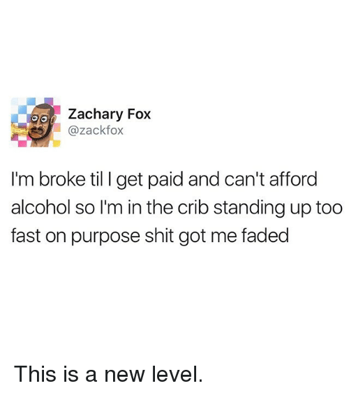 Funny, Shit, and Faded: Zachary Fox  azackfox  I'm broke til I get paid and can't afford  alcohol so I'm in the crib standing up too  fast on purpose shit got me faded This is a new level.