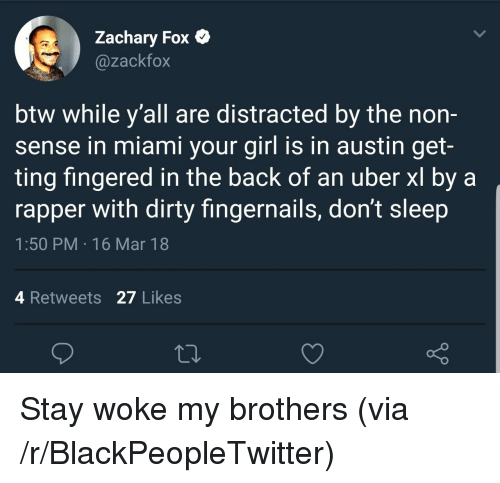 Blackpeopletwitter, Uber, and Dirty: Zachary Fox C  @zackfox  btw while y'all are distracted by the non-  sense in miami your girl is in austin get-  ting fingered in the back of an uber xl by a  rapper with dirty fingernails, don't sleep  1:50 PM 16 Mar 18  4 Retweets 27 Likes  o D <p>Stay woke my brothers (via /r/BlackPeopleTwitter)</p>