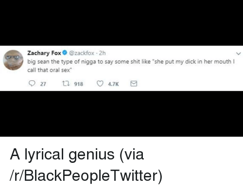 "Big Sean: Zachary Fox @zackfox 2h  big sean the type of nigga to say some shit like ""she put my dick in her mouth I  call that oral sex <p>A lyrical genius (via /r/BlackPeopleTwitter)</p>"