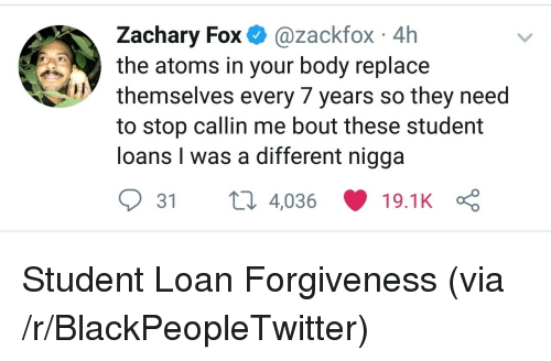 Blackpeopletwitter, Loans, and Student Loans: Zachary Fox @zackfox 4h  the atoms in your body replace  themselves every 7 years so they need  to stop callin me bout these student  loans I was a different nigga  31 4,036 19.1 K Ç <p>Student Loan Forgiveness (via /r/BlackPeopleTwitter)</p>