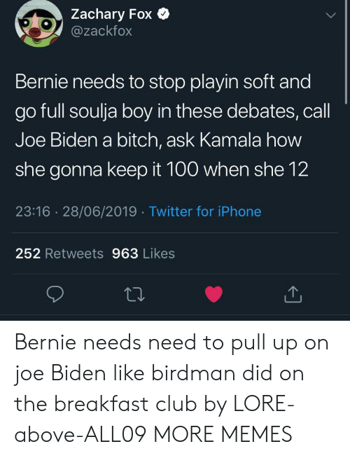 Joe Biden: Zachary Fox  @zackfox  Bernie needs to stop playin soft and  go full soulja boy in these debates, call  Joe Biden a bitch, ask Kamala how  she gonna keep it 100 when she 12  23:16 28/06/2019 Twitter for iPhone  252 Retweets 963 Likes Bernie needs need to pull up on joe Biden like birdman did on the breakfast club by LORE-above-ALL09 MORE MEMES