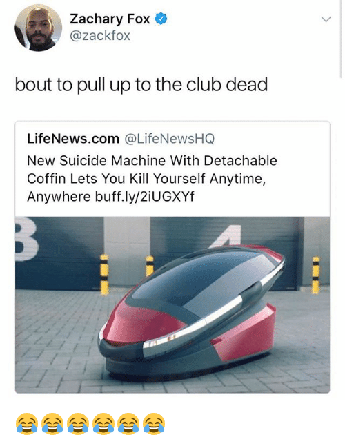 Club, Suicide, and Girl Memes: Zachary Fox  @zackfox  bout to pull up to the club dead  LifeNews.com @LifeNewsHQ  New Suicide Machine With Detachable  Coffin Lets You Kill Yourself Anytime,  Anywhere buff.ly/2iUGXYf 😂😂😂😂😂😂