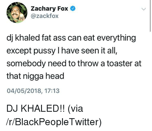 Ass, Blackpeopletwitter, and DJ Khaled: Zachary Fox  @zackfox  dj khaled fat ass can eat everything  except pussy I have seen it all,  somebody need to throw a toaster at  that nigga head  04/05/2018, 17:13 <p>DJ KHALED!! (via /r/BlackPeopleTwitter)</p>