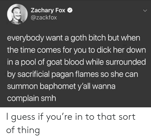 pagan: Zachary Fox  @zackfox  everybody want a goth bitch but when  the time comes for you to dick her down  in a pool of goat blood while surrounded  by sacrificial pagan flames so she can  summon baphomet y'all wanna  complain smh I guess if you're in to that sort of thing