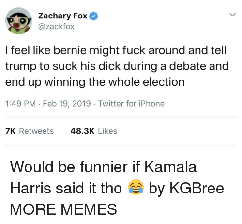 kamala harris: Zachary Fox  @zackfox  l feel like bernie might fuck around and tell  trump to suck his dick during a debate and  end up winning the whole election  1:49 PM Feb 19, 2019 Twitter for iPhone  7K Retweets  48.3K Likes Would be funnier if Kamala Harris said it tho 😂 by KGBree MORE MEMES