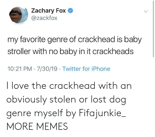 crackhead: Zachary Fox  @zackfox  my favorite genre of crackhead is baby  stroller with no baby in it crackheads  10:21 PM 7/30/19 Twitter for iPhone I love the crackhead with an obviously stolen or lost dog genre myself by Fifajunkie_ MORE MEMES