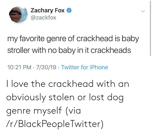 crackhead: Zachary Fox  @zackfox  my favorite genre of crackhead is baby  stroller with no baby in it crackheads  10:21 PM 7/30/19 Twitter for iPhone I love the crackhead with an obviously stolen or lost dog genre myself (via /r/BlackPeopleTwitter)