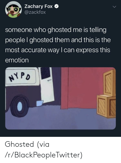 ghosted: Zachary Fox  @zackfox  someone who ghosted me is telling  people I ghosted them and this is the  most accurate way lcan express this  emotion  PD Ghosted (via /r/BlackPeopleTwitter)