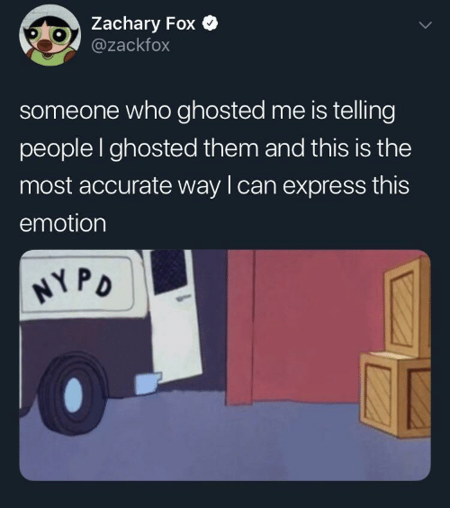 ghosted: Zachary Fox  @zackfox  someone who ghosted me is telling  people I ghosted them and this is the  most accurate way lcan express this  emotion  PD