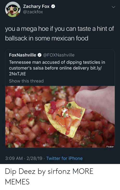 Deez: Zachary Fox  @zackfox  you a mega hoe if you can taste a hint of  ballsack in some mexican food  FoxNashville @FOXNashville  Tennessee man accused of dipping testicles in  customer's salsa before online delivery bit.ly/  2NxTJtE  Show this thread  Pixabav  3:09 AM 2/28/19 Twitter for iPhone Dip Deez by sirfonz MORE MEMES