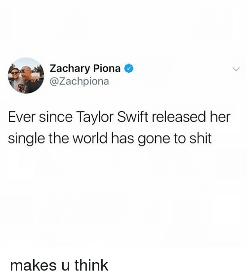Swifting: Zachary Piona  @Zachpiona  Ever since Taylor Swift released her  single the world has gone to shit makes u think