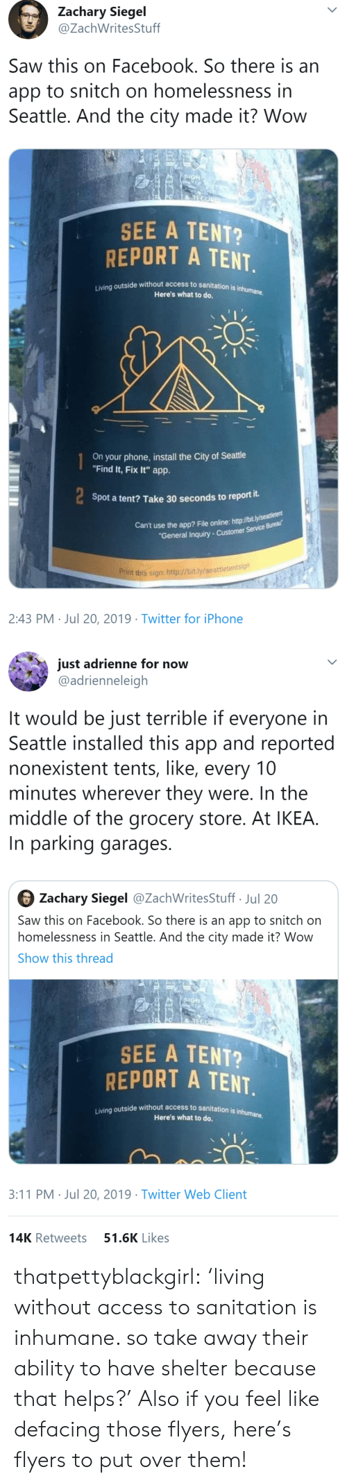 """tent: Zachary Siegel  @ZachWritesStuff  Saw this on Facebook. So there is an  app to snitch on homelessness in  Seattle. And the city made it? Wow  SIGN  SEE A TENT?  REPORT A TENT  Living outside without access to sanitation is inhumane.  Here's what to do.  On your phone,install the City of Seattle  """"Find It, Fix It"""" app.  Spot a tent? Take 30 seconds to report it.  Can't use the app? File online: http://bit.ly/seaeu  """"General Inquiry-Customer Service Bureau  Print this sign: http://bit.ly/seattletentsign  2:43 PM Jul 20, 2019 Twitter for iPhone   just adrienne for now  @adrienneleigh  It would be just terrible if everyone in  Seattle installed this app and reported  nonexistent tents, like, every 10  minutes wherever they were. In the  middle of the grocery store. At IKEA.  In parking garages  Zachary Siegel @ZachWritesStuff Jul 20  Saw this on Facebook. So there is an app to snitch on  homelessness in Seattle. And the city made it? Wow  Show this thread  SIGN  SEE A TENT?  REPORT A TENT.  Living outside without access to sanitation is inhumane  Here's what to do.  3:11 PM Jul 20, 2019 Twitter Web Client  51.6K Likes  14K Retweets thatpettyblackgirl:    'living without access to sanitation is inhumane. so take away their ability to have shelter because that helps?'     Also if you feel like defacing those flyers, here's flyers to put over them!"""