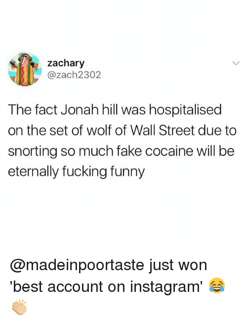 Fake, Fucking, and Funny: zachary  ul||SII). @zach2302  The fact Jonah hill was hospitalised  on the set of wolf of Wall Street due to  snorting so much fake cocaine will be  eternally fucking funny @madeinpoortaste just won 'best account on instagram' 😂👏🏼