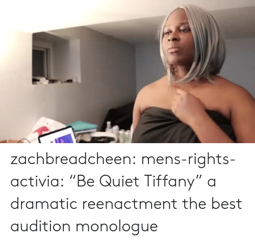 """Tiffany: zachbreadcheen: mens-rights-activia:  """"Be Quiet Tiffany"""" a dramatic reenactment  the best audition monologue"""