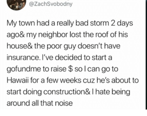 Bad, Lost, and Hawaii: @ZachSvobodny  My town had a really bad storm 2 days  ago& my neighbor lost the roof of his  house& the poor guy doesn't have  insurance. I've decided to start a  gofundme to raise $ so l can go to  Hawaii for a few weeks cuz he's about to  start doing construction& I hate being  around all that noise