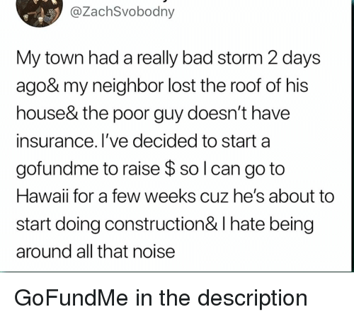 Bad, Lost, and Hawaii: @ZachSvobodny  My town had a really bad storm 2 days  ago& my neighbor lost the roof of his  house& the poor guy doesn't have  insurance. l've decided to start a  gofundme to raise $ so l can go to  Hawaii for a few weeks cuz he's about to  start doing construction& I hate being  around all that noise