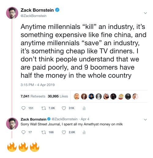 "Amethyst: Zack Bornstein  @ZackBornstein  Anytime millennials ""kill an industry, it's  something expensive like fine china, and  anytime millennials ""save"" an industry,  it's something cheap like TV dinners. I  don't think people understand that we  are paid poorly, and 9 boomers have  half the money in the whole country  3:15 PM-4 Apr 2019  7,041 Retweets 30,995 Likes  ס 151 t: 7.OK  31 K  ili  Zack Bornstein Φ @ZackBornstein . Apr 4  Sorry Wall Street Journal, I spent all my Amethyst money on milk  ס17 166 2.6K 111 🔥🔥🔥"