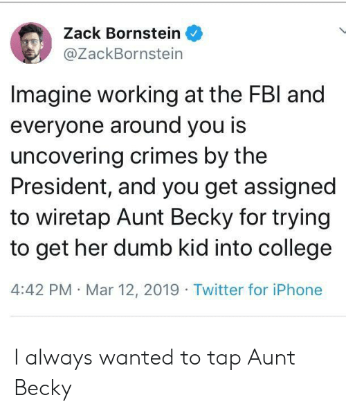 Fbl: Zack Bornstein  @ZackBornstein  Imagine working at the FBl and  everyone around you is  uncovering crimes by the  President, and you get assigned  to wiretap Aunt Becky for trying  to get her dumb kid into college  4:42 PM Mar 12, 2019 Twitter for iPhone I always wanted to tap Aunt Becky