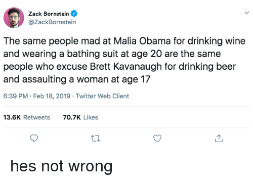 drinking beer: Zack Bornstein  @ZackBornstein  The same people mad at Malia Obama for drinking wine  and wearing a bathing suit at age 20 are the same  people who excuse Brett Kavanaugh for drinking beer  and assaulting a woman at age 17  6:39 PM Feb 18, 2019 Twitter Web Client  13.6K Retweets  70.7K Likes hes not wrong