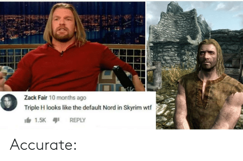 Nord: Zack Fair 10 months ago  Triple H looks like the default Nord in Skyrim wtf  1.5K  REPLY Accurate:
