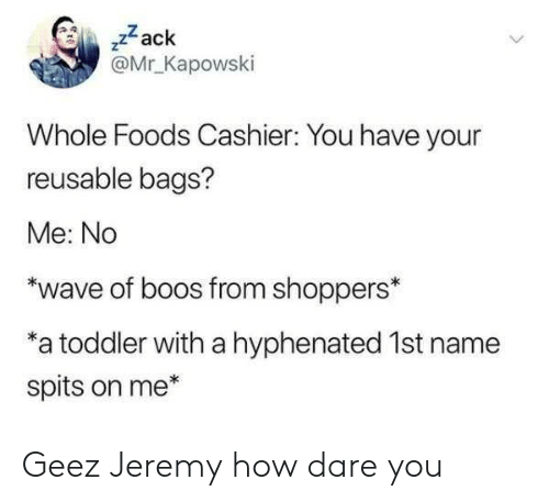 "whole foods: ,zack  @Mr Kapowski  Whole Foods Cashier: You have your  reusable bags?  Me: No  ""wave of boos from shoppers*  a toddler with a hyphenated 1st name  spits on me* Geez Jeremy how dare you"