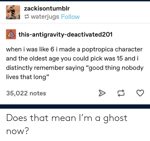 "Tumblr, Ghost, and Good: zackisontumblr  waterjugs Follow  this-antigravity-deactivated201  when i was like 6 i made a poptropica character  and the oldest age you could pick was 15 and i  distinctly remember saying ""good thing nobody  lives that long""  35,022 notes  A Does that mean I'm a ghost now?"