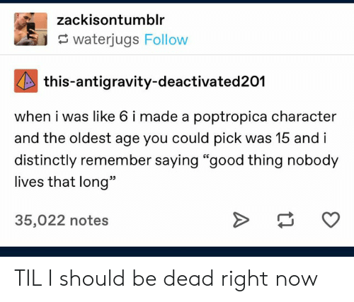 "Good, Poptropica, and Character: zackisontumblr  waterjugs Follow  this-antigravity-deactivated201  when i was like 6 i made a poptropica character  and the oldest age you could pick was 15 and i  distinctly remember saying ""good thing nobody  lives that long""  35,022 notes TIL I should be dead right now"