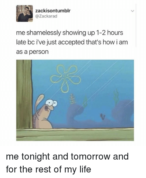 Life, Tomorrow, and Relatable: zackisontumblr  @Zackarad  me shamelessly showing up 1-2 hours  late bc ve just accepted that's how i am  as a person me tonight and tomorrow and for the rest of my life