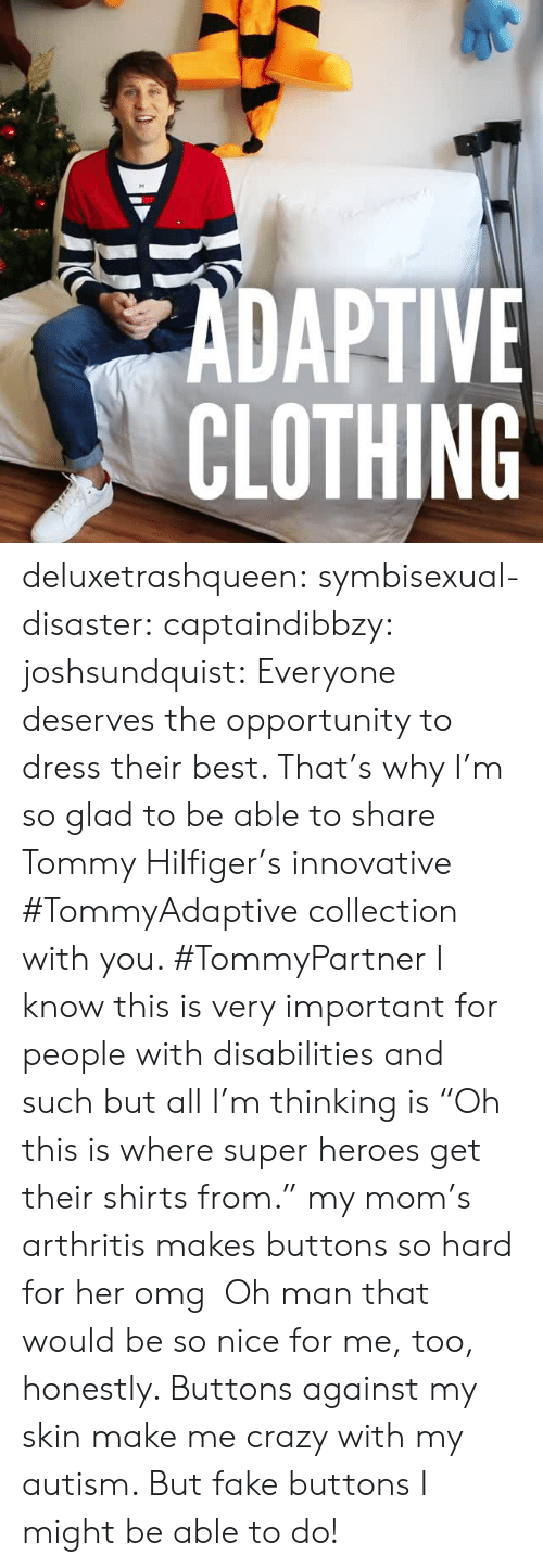 """hashtag: ZADAPTIVE  CLOTHING deluxetrashqueen:  symbisexual-disaster:  captaindibbzy:  joshsundquist:   Everyone deserves the opportunity to dress their best. That's why I'm so glad to be able to share Tommy Hilfiger's innovative #TommyAdaptivecollection with you. #TommyPartner   I know this is very important for people with disabilities and such but all I'm thinking is""""Oh this is where super heroes get their shirts from.""""  my mom's arthritis makes buttons so hard for her omg  Oh man that would be so nice for me, too, honestly. Buttons against my skin make me crazy with my autism. But fake buttons I might be able to do!"""