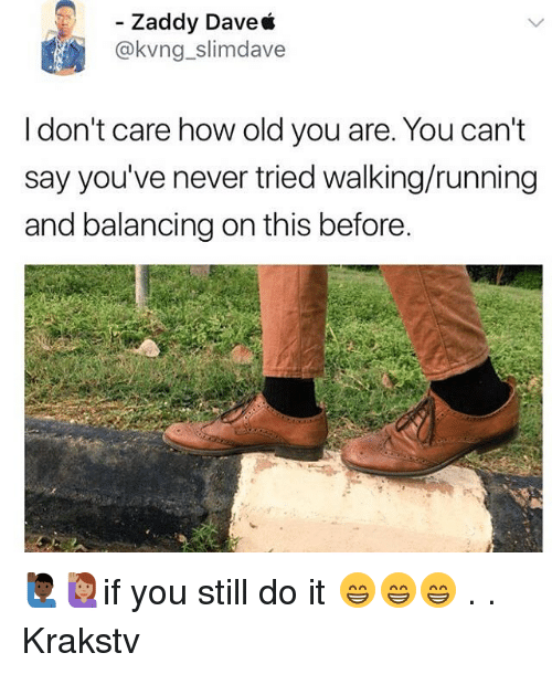 Memes, Old, and Never: Zaddy Dave*  @kvng_slimdave  I don't care how old you are. You can't  say you've never tried walking/running  and balancing on this before. 🙋🏿‍♂️🙋🏽if you still do it 😁😁😁 . . Krakstv