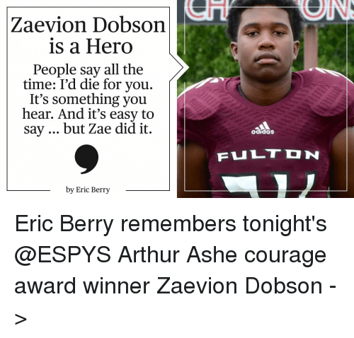 eric berry: Zaevion Dobson  is a Hero  People say all the  time: I'd die for you.  It's something you  hear. And it's easy to  say but Zae did it.  by Eric Berry  adidas  FuLTDN Eric Berry remembers tonight's @ESPYS Arthur Ashe courage award winner Zaevion Dobson ->