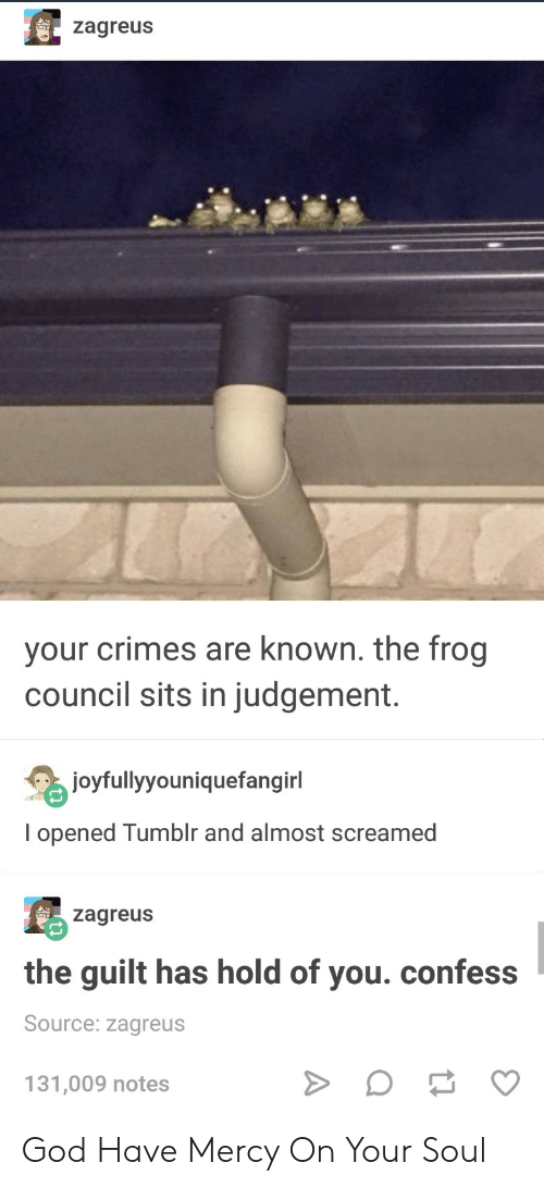 Have Mercy: zagreus  your crimes are known. the frog  council sits in judgement.  joyfullyyouniquefangirl  I opened Tumblr and almost screamed  zagreus  the guilt has hold of you. confess  Source: zagreus  131,009 notes God Have Mercy On Your Soul