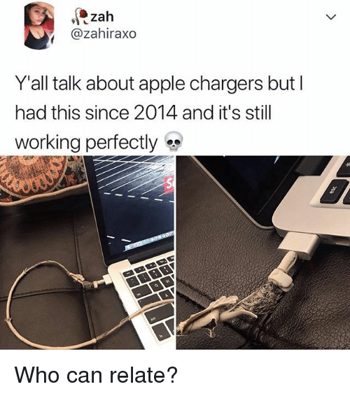 Apple, Memes, and Chargers: @zahiraxo  Y all talk about apple chargers but  had this since 2014 and it's still  working perfectly Who can relate?