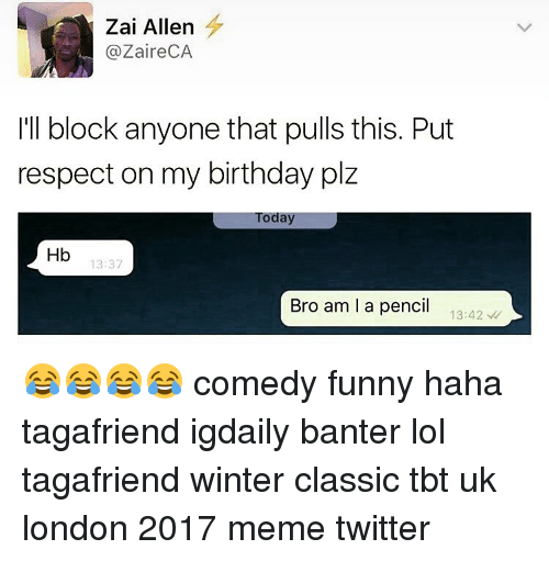 zaire: Zai Allen  (a Zaire CA  I'll block anyone that pulls this. Put  respect on my birthday plz  Today  Hb  13:37  Bro am I a pencil  13:42 😂😂😂😂 comedy funny haha tagafriend igdaily banter lol tagafriend winter classic tbt uk london 2017 meme twitter