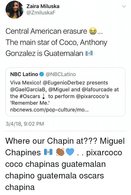 CoCo, Memes, and Oscars: Zaira Miluska  @ZmiluskaF  Central American erasure  The main star of Coco, Anthony  Gonzalez is Guatemalan a  NBC Latino @NBCLatino  Viva Mexico! @EugenioDerbez presents  @GaelGarciaB, @Miguel and @lafourcade at  the #Oscars ↓ to perform @pixarcoco's  'Remember Me.  nbcnews.com/pop-culture/mo.  3/4/18, 9:02 PM Where our Chapin at??? Miguel Chapines 🇬🇹 👏🏾💙 . . pixarcoco coco chapinas guatemalan chapino guatemala oscars chapina