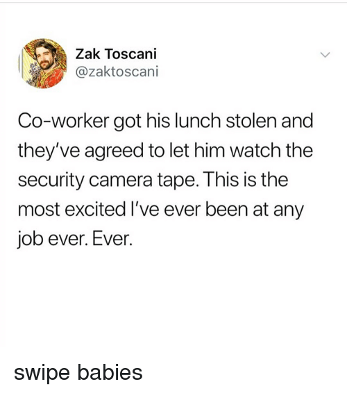 security camera: Zak Toscani  @zaktoscani  Co-worker got his lunch stolen and  they've agreed to let him watch the  security camera tape. This is the  most excited I've ever been at any  job ever. Ever swipe babies