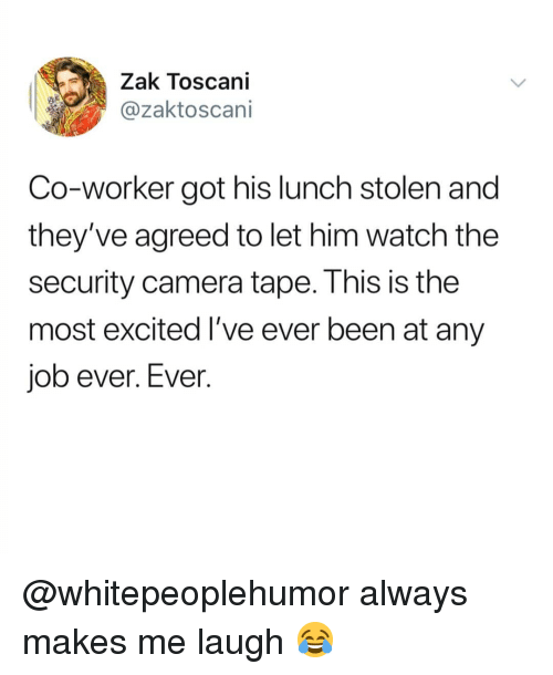 security camera: Zak Toscani  @zaktoscani  Co-worker got his lunch stolen and  they've agreed to let him watch the  security camera tape. This is the  most excited I've ever been at any  job ever. Ever. @whitepeoplehumor always makes me laugh 😂